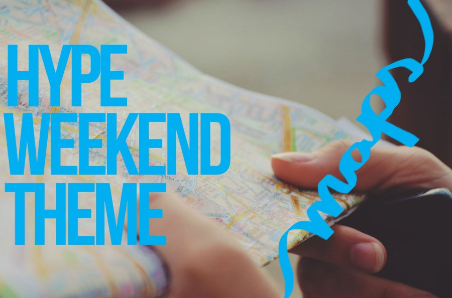HYPE WEEKEND THEME: MAPS!